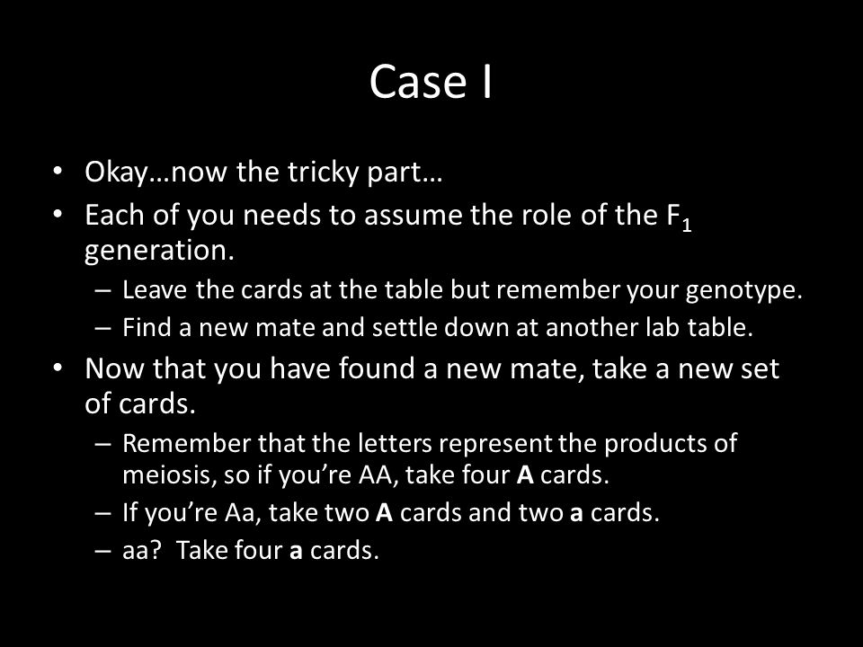 Case I Okay…now the tricky part… Each of you needs to assume the role of the F 1 generation. – Leave the cards at the table but remember your genotype