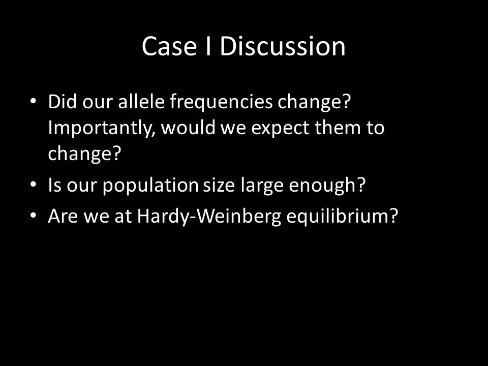 Case I Discussion Did our allele frequencies change? Importantly, would we expect them to change? Is our population size large enough? Are we at Hardy