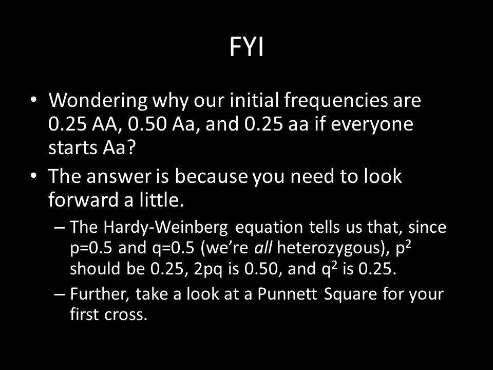 FYI Wondering why our initial frequencies are 0.25 AA, 0.50 Aa, and 0.25 aa if everyone starts Aa? The answer is because you need to look forward a li