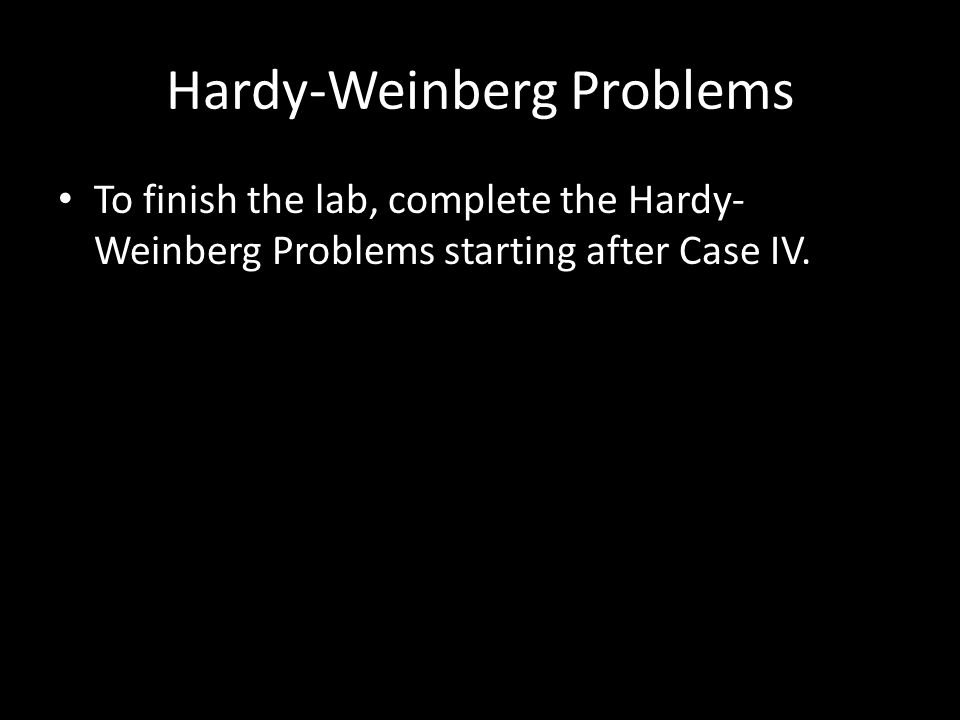 Hardy-Weinberg Problems To finish the lab, complete the Hardy- Weinberg Problems starting after Case IV.