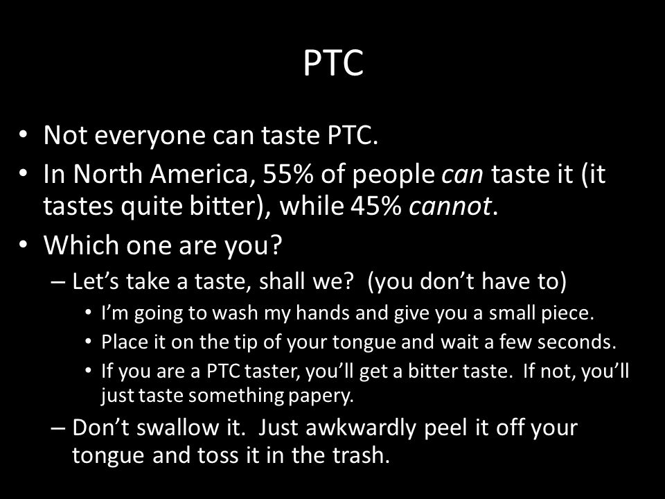 PTC Not everyone can taste PTC. In North America, 55% of people can taste it (it tastes quite bitter), while 45% cannot. Which one are you? – Let's ta