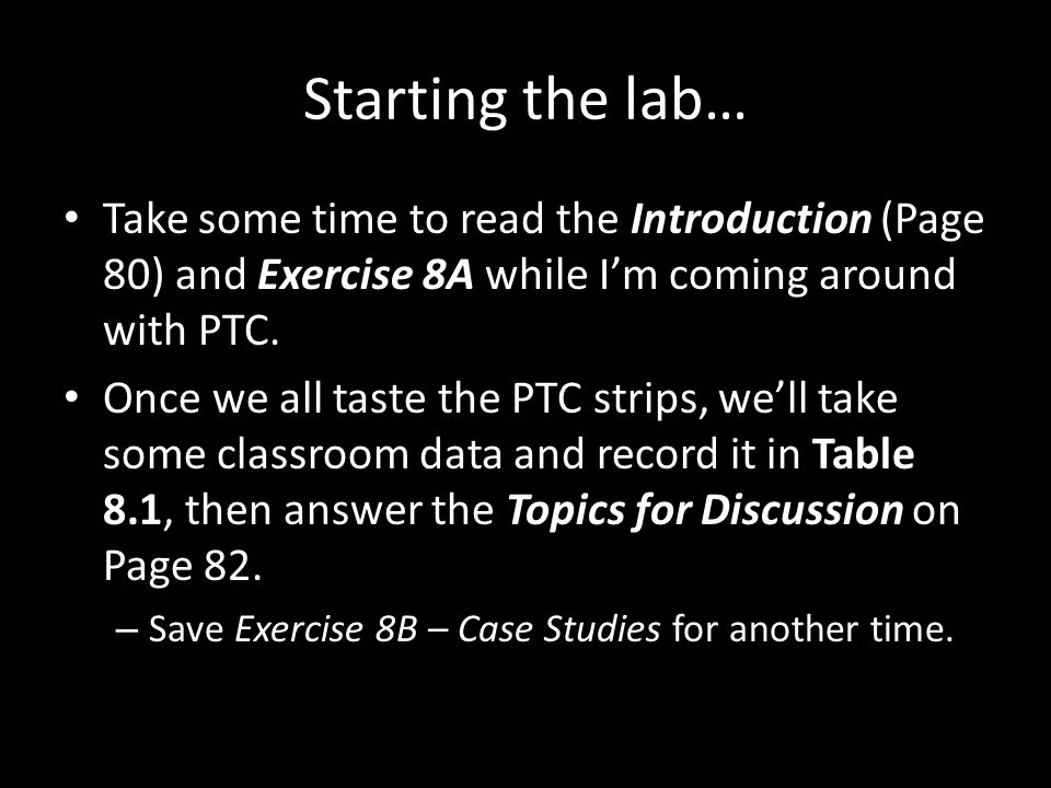 Starting the lab… Take some time to read the Introduction (Page 80) and Exercise 8A while I'm coming around with PTC. Once we all taste the PTC strips