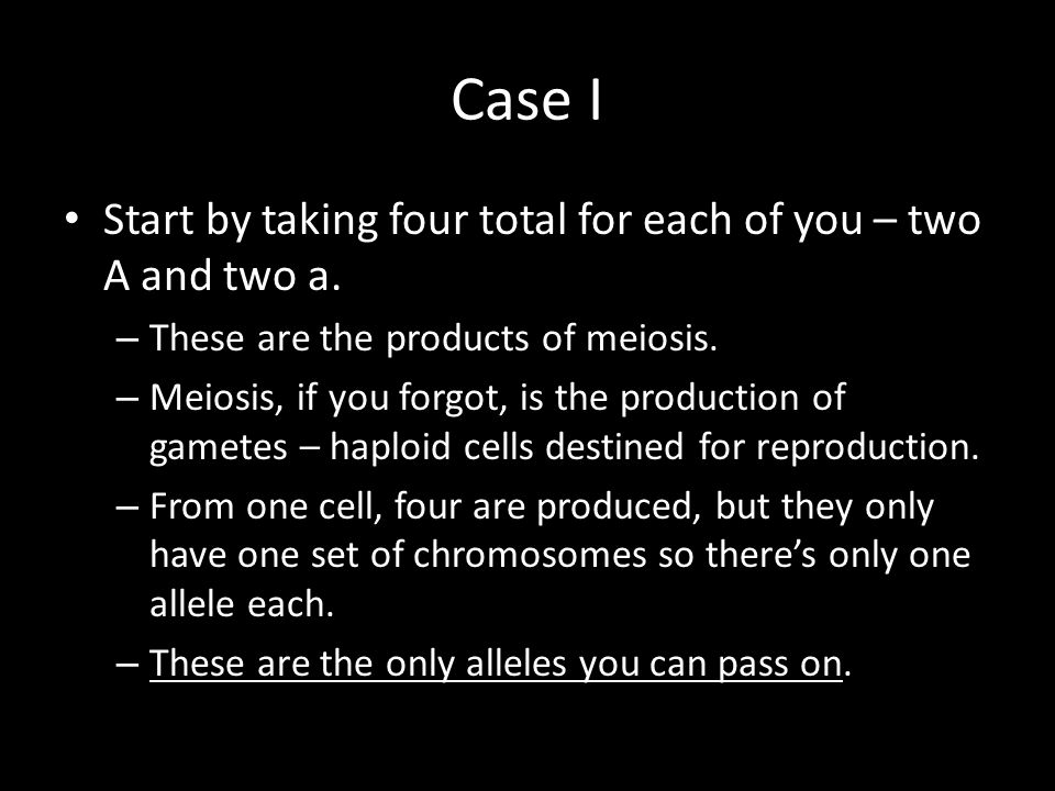 Case I Start by taking four total for each of you – two A and two a. – These are the products of meiosis. – Meiosis, if you forgot, is the production