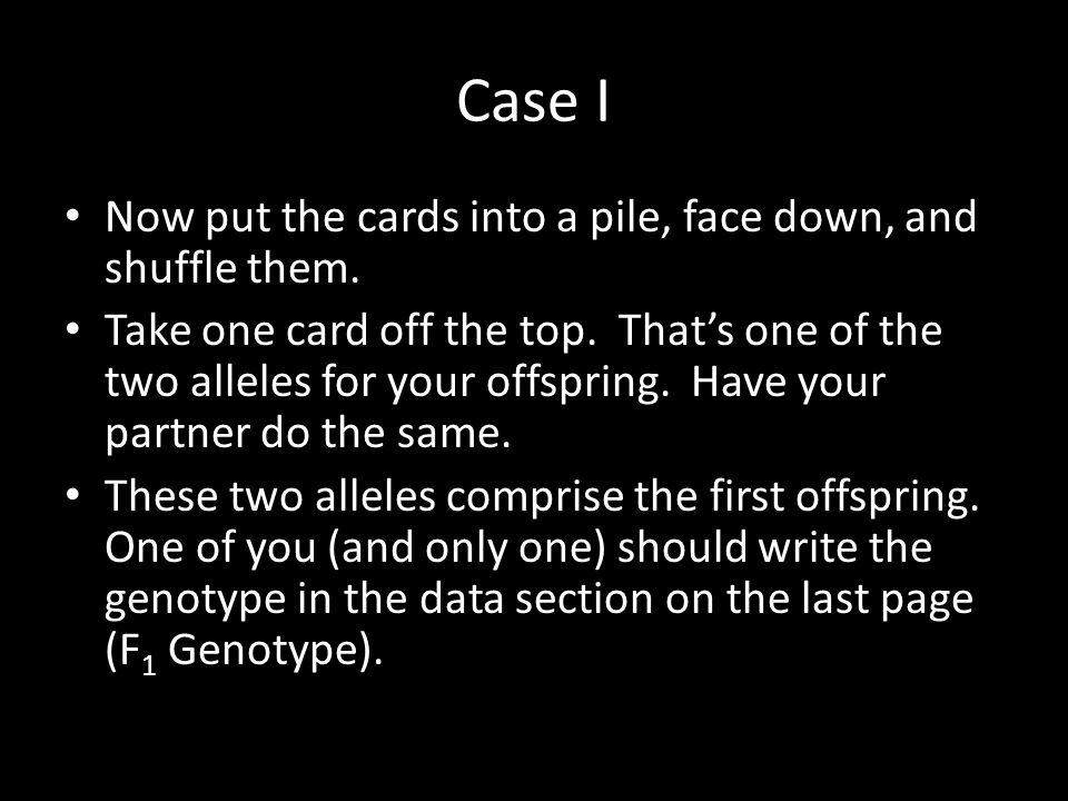 Case I Now put the cards into a pile, face down, and shuffle them. Take one card off the top. That's one of the two alleles for your offspring. Have y