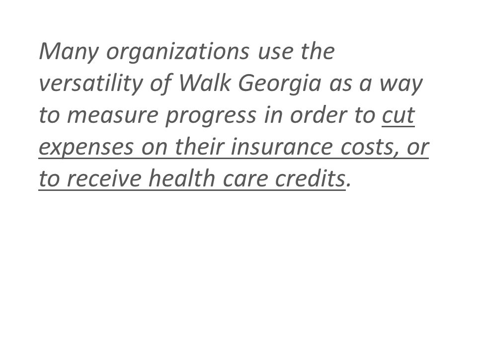 Many organizations use the versatility of Walk Georgia as a way to measure progress in order to cut expenses on their insurance costs, or to receive health care credits.