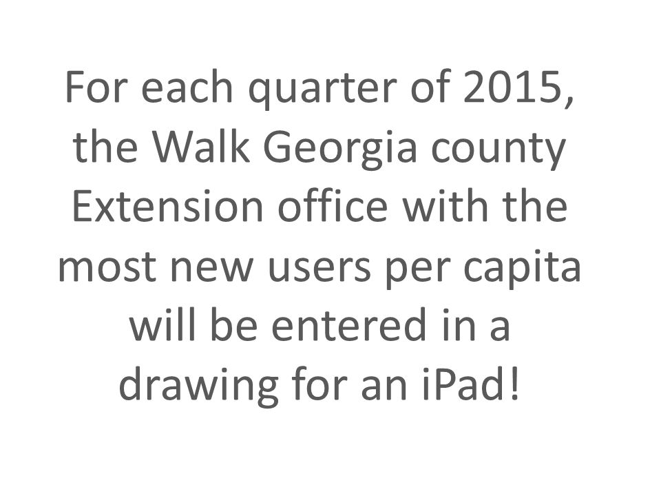 For each quarter of 2015, the Walk Georgia county Extension office with the most new users per capita will be entered in a drawing for an iPad!