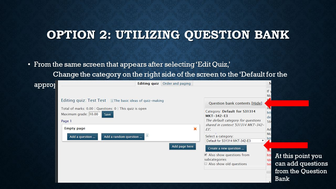 OPTION 2: UTILIZING QUESTION BANK From the same screen that appears after selecting 'Edit Quiz,' From the same screen that appears after selecting 'Edit Quiz,' Change the category on the right side of the screen to the 'Default for the appropriate test' At this point you can add questions from the Question Bank
