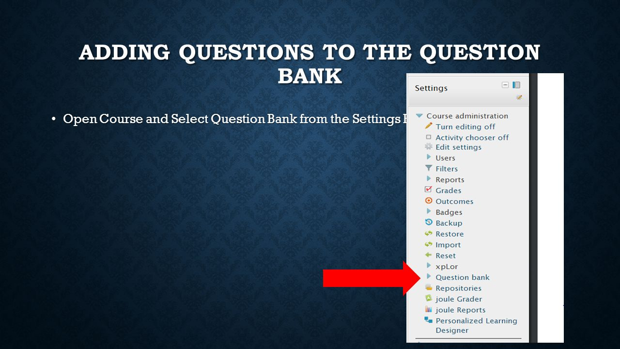 ADDING QUESTIONS TO THE QUESTION BANK Open Course and Select Question Bank from the Settings Bar Open Course and Select Question Bank from the Setting