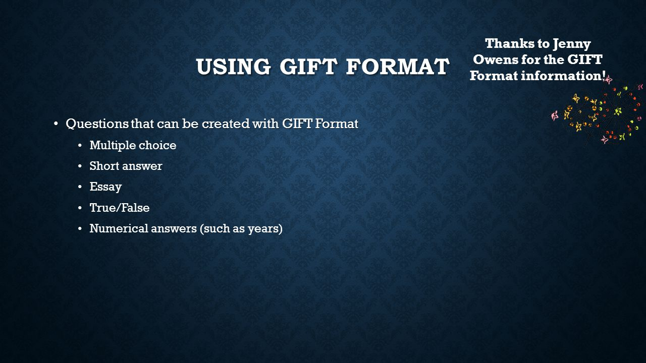 USING GIFT FORMAT Questions that can be created with GIFT Format Questions that can be created with GIFT Format Multiple choice Short answer Essay Tru