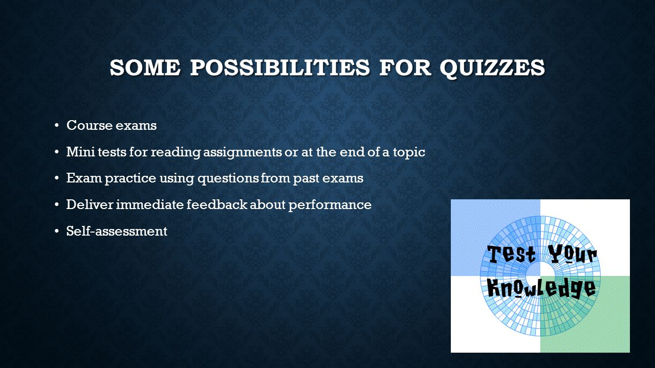 SOME POSSIBILITIES FOR QUIZZES Course exams Mini tests for reading assignments or at the end of a topic Exam practice using questions from past exams