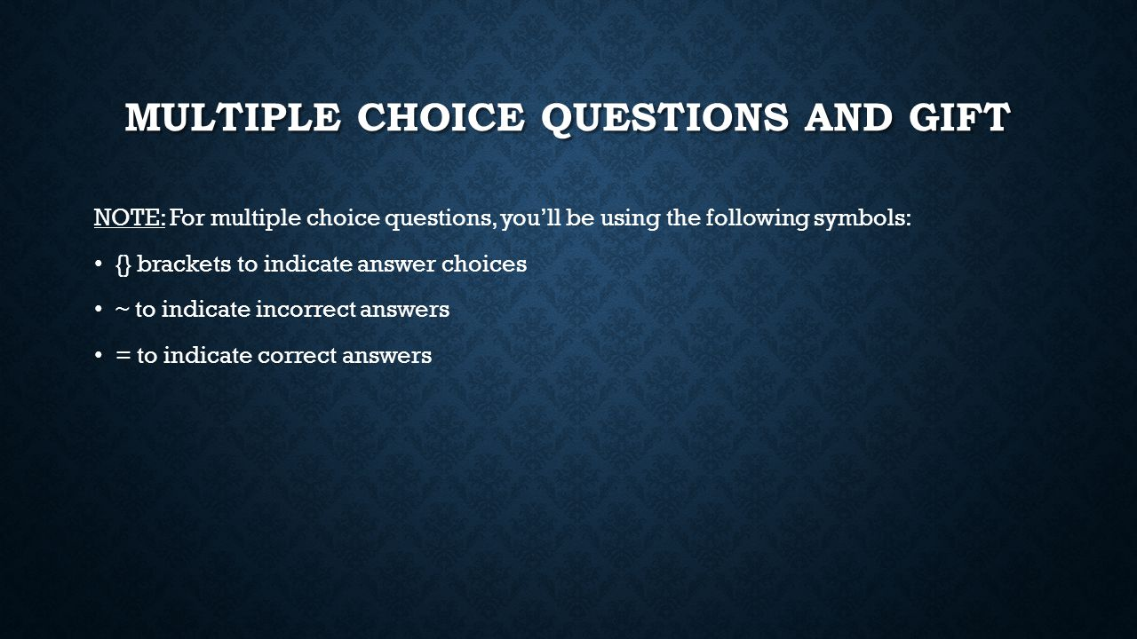 MULTIPLE CHOICE QUESTIONS AND GIFT NOTE: For multiple choice questions, you'll be using the following symbols: {} brackets to indicate answer choices ~ to indicate incorrect answers = to indicate correct answers