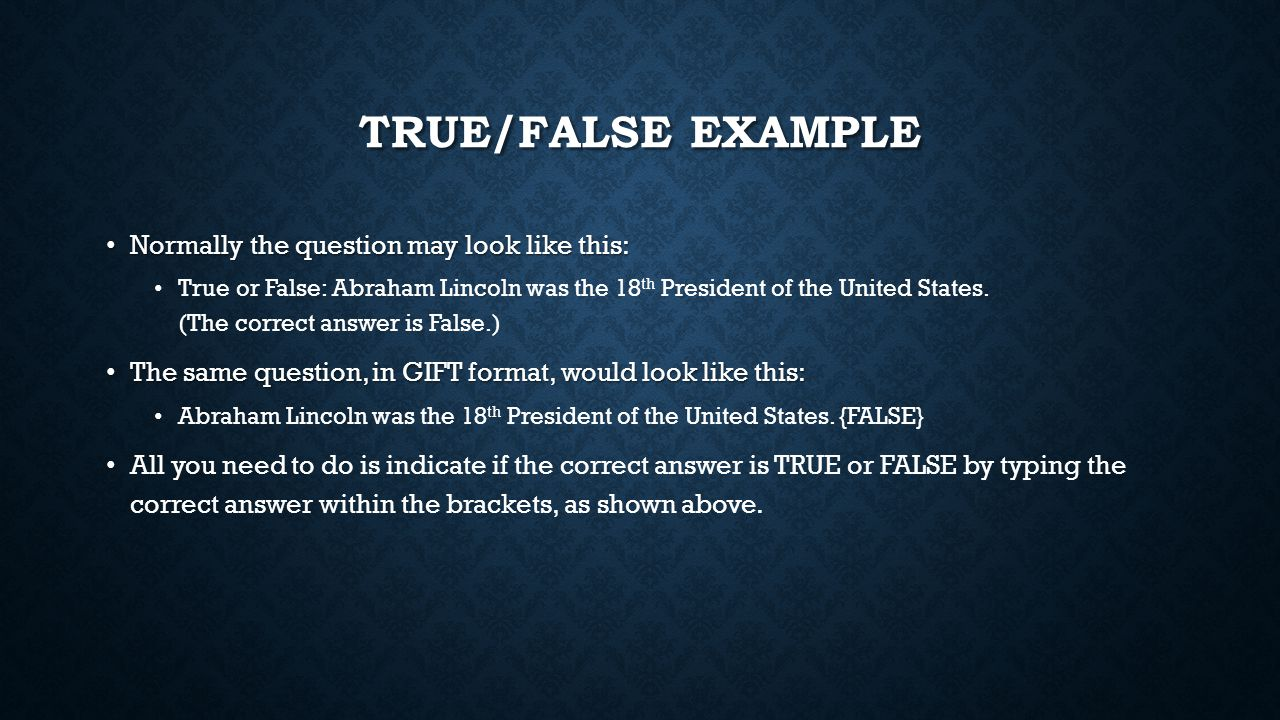 TRUE/FALSE EXAMPLE Normally the question may look like this: Normally the question may look like this: True or False: Abraham Lincoln was the 18 th President of the United States.