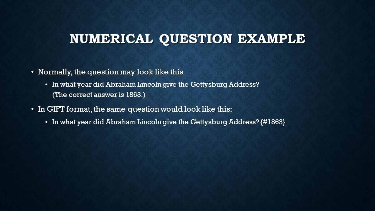 NUMERICAL QUESTION EXAMPLE Normally, the question may look like this Normally, the question may look like this In what year did Abraham Lincoln give t