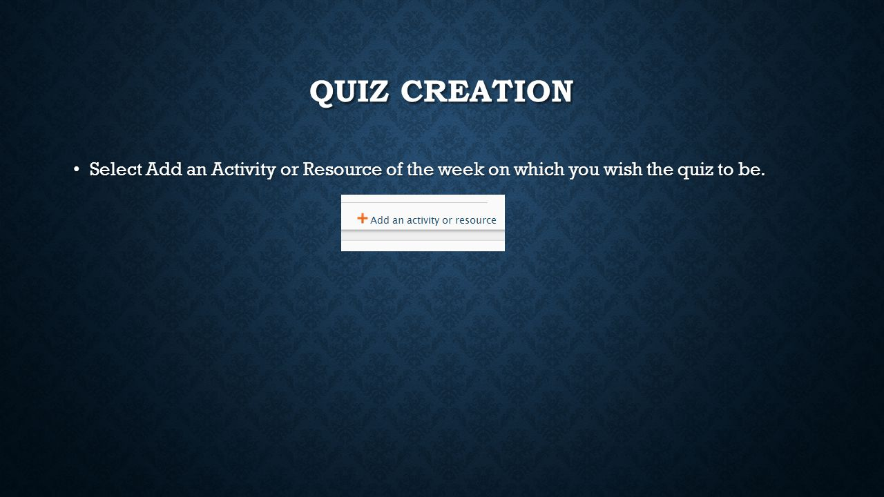 QUIZ CREATION Select Add an Activity or Resource of the week on which you wish the quiz to be.