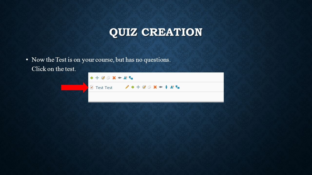 QUIZ CREATION Now the Test is on your course, but has no questions. Click on the test.