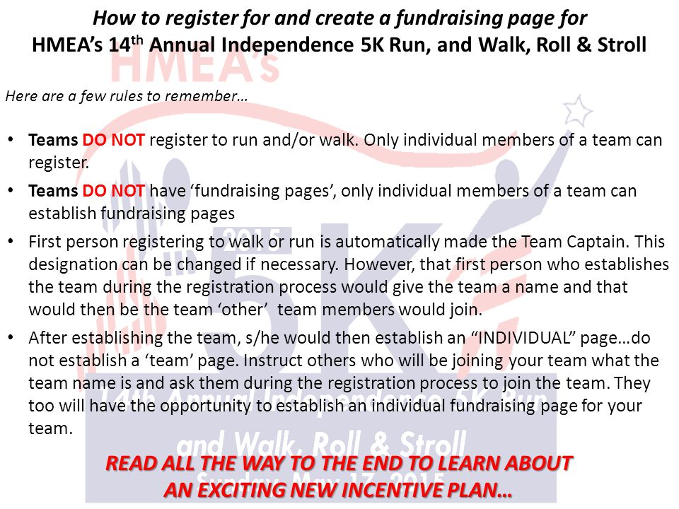 How to register for and create a fundraising page for HMEA's 14 th Annual Independence 5K Run, and Walk, Roll & Stroll Teams DO NOT register to run an