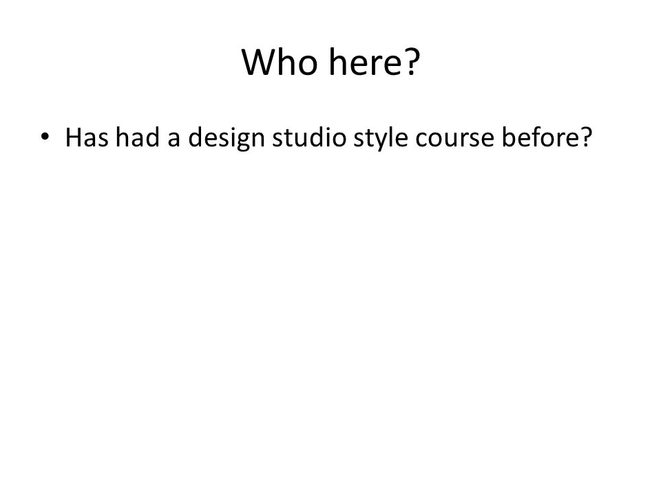 Who here Has had a design studio style course before