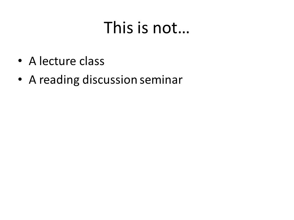 This is not… A lecture class A reading discussion seminar