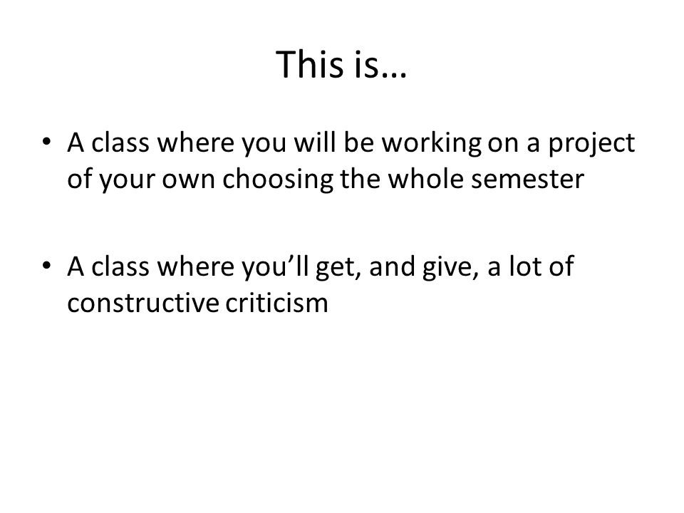 This is… A class where you will be working on a project of your own choosing the whole semester A class where you'll get, and give, a lot of constructive criticism