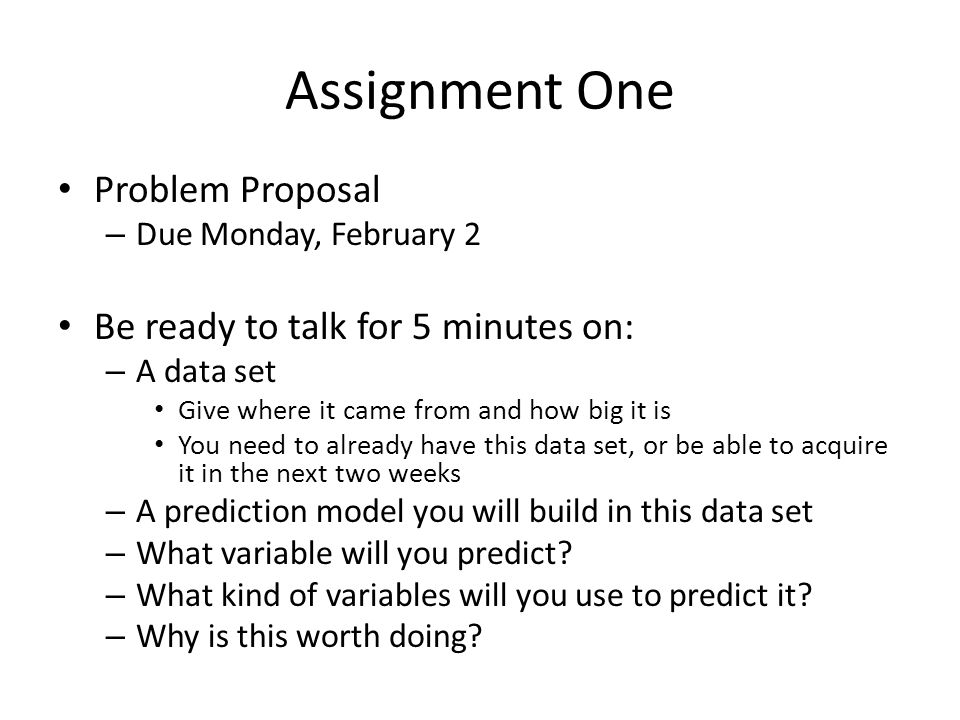 Assignment One Problem Proposal – Due Monday, February 2 Be ready to talk for 5 minutes on: – A data set Give where it came from and how big it is You need to already have this data set, or be able to acquire it in the next two weeks – A prediction model you will build in this data set – What variable will you predict.