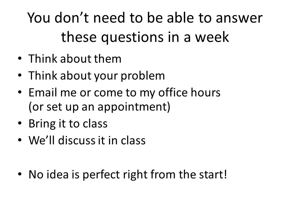 You don't need to be able to answer these questions in a week Think about them Think about your problem Email me or come to my office hours (or set up an appointment) Bring it to class We'll discuss it in class No idea is perfect right from the start!