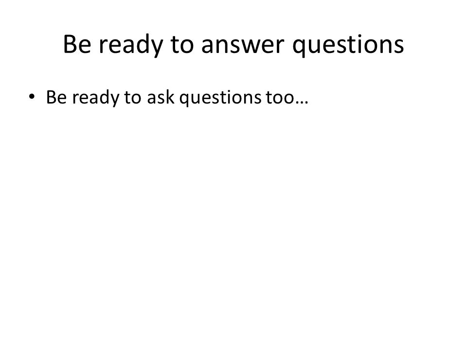 Be ready to ask questions too…