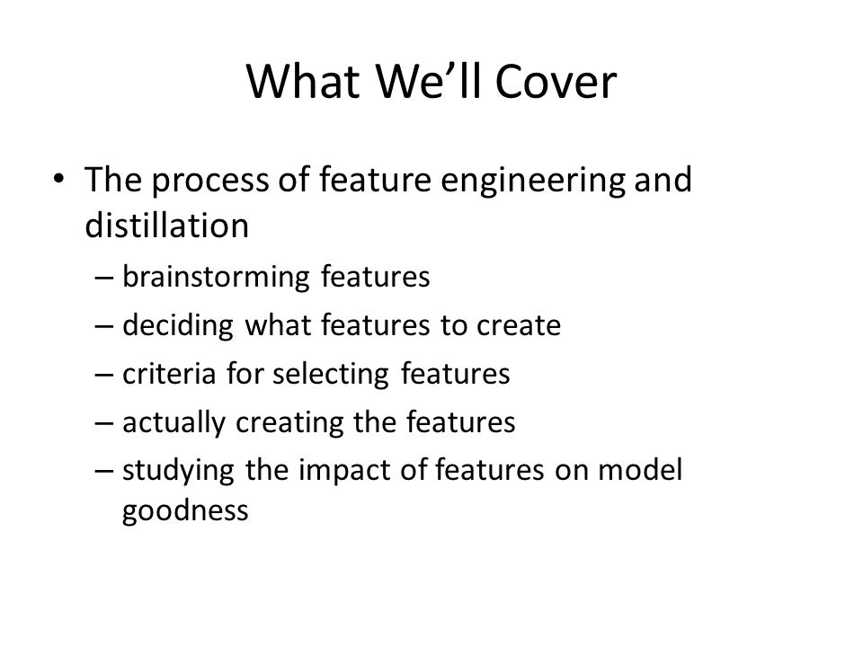 What We'll Cover The process of feature engineering and distillation – brainstorming features – deciding what features to create – criteria for selecting features – actually creating the features – studying the impact of features on model goodness