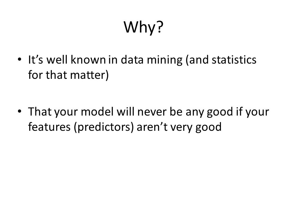 Why? It's well known in data mining (and statistics for that matter) That your model will never be any good if your features (predictors) aren't very