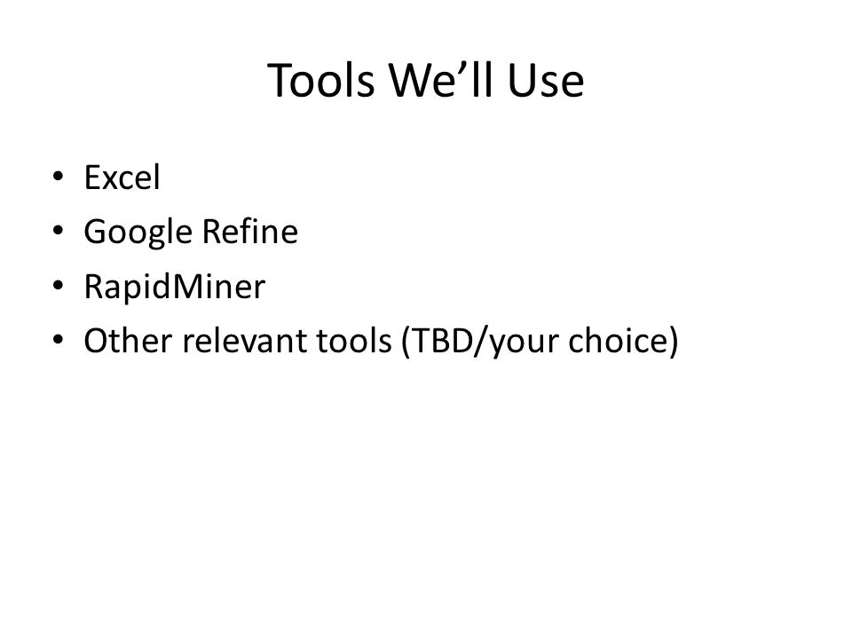 Tools We'll Use Excel Google Refine RapidMiner Other relevant tools (TBD/your choice)