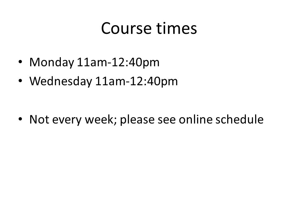 Course times Monday 11am-12:40pm Wednesday 11am-12:40pm Not every week; please see online schedule