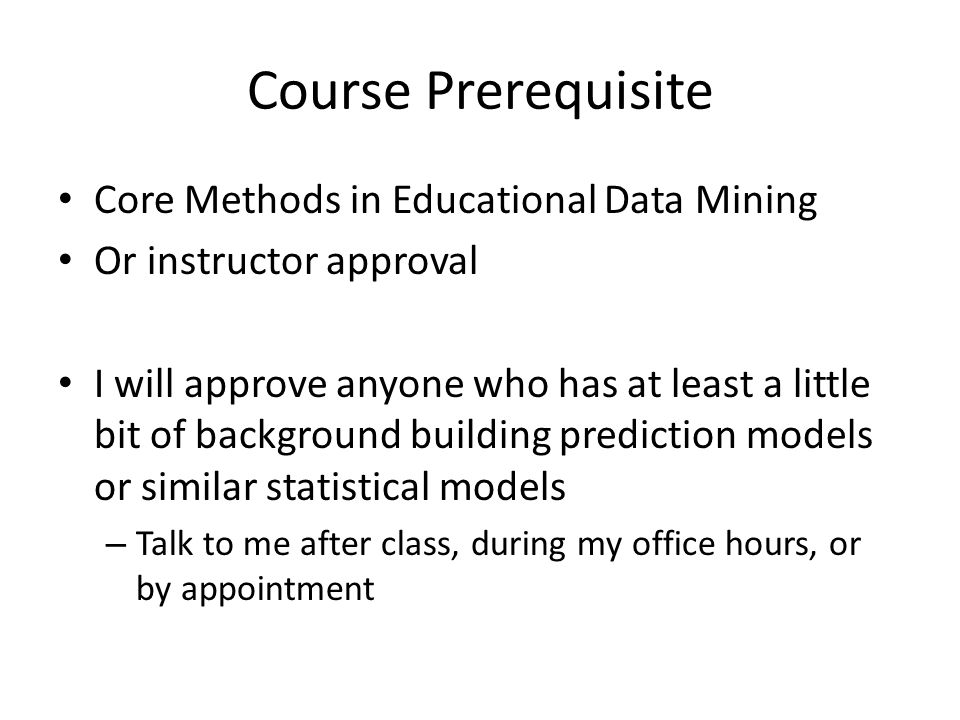 Course Prerequisite Core Methods in Educational Data Mining Or instructor approval I will approve anyone who has at least a little bit of background building prediction models or similar statistical models – Talk to me after class, during my office hours, or by appointment