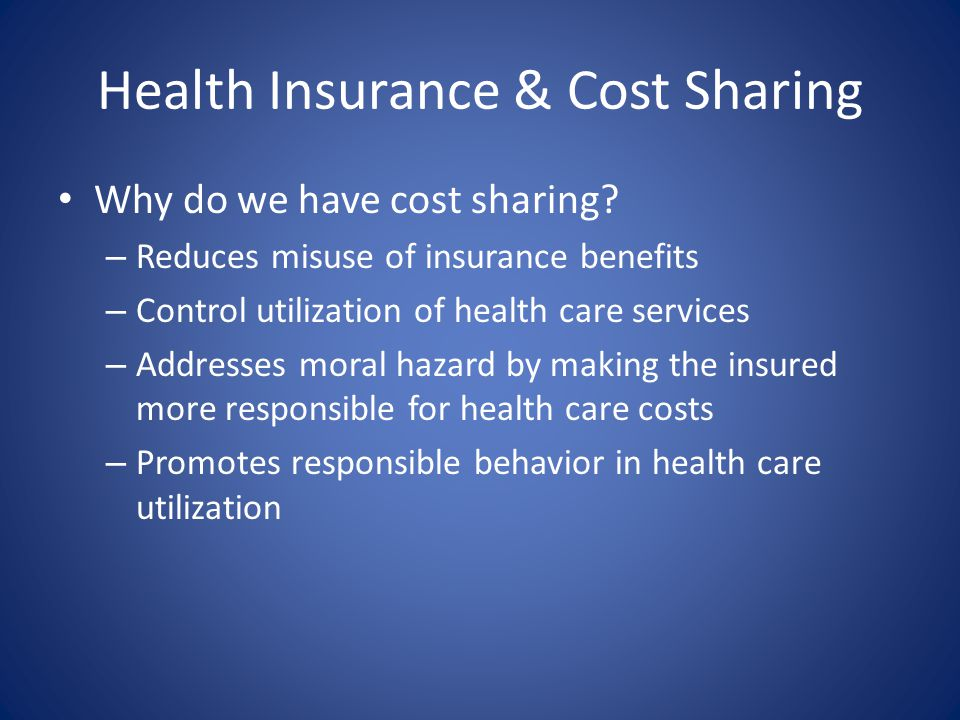 Health Insurance & Cost Sharing Why do we have cost sharing? – Reduces misuse of insurance benefits – Control utilization of health care services – Ad