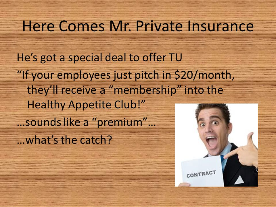 "Here Comes Mr. Private Insurance He's got a special deal to offer TU ""If your employees just pitch in $20/month, they'll receive a ""membership"" into t"