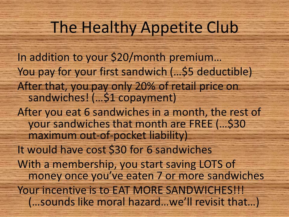 The Healthy Appetite Club In addition to your $20/month premium… You pay for your first sandwich (…$5 deductible) After that, you pay only 20% of reta