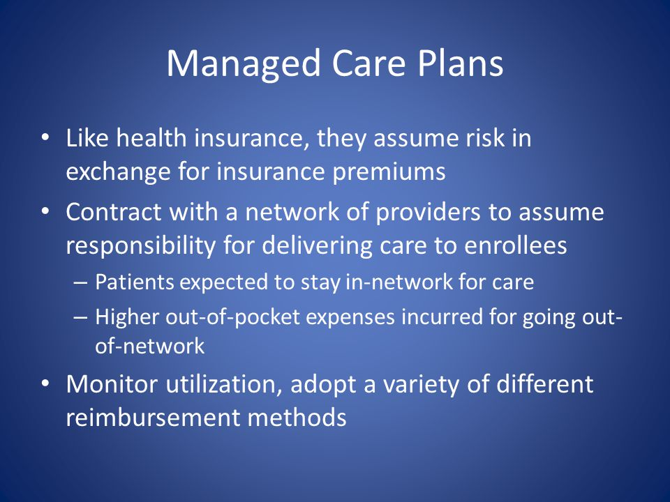 Managed Care Plans Like health insurance, they assume risk in exchange for insurance premiums Contract with a network of providers to assume responsib