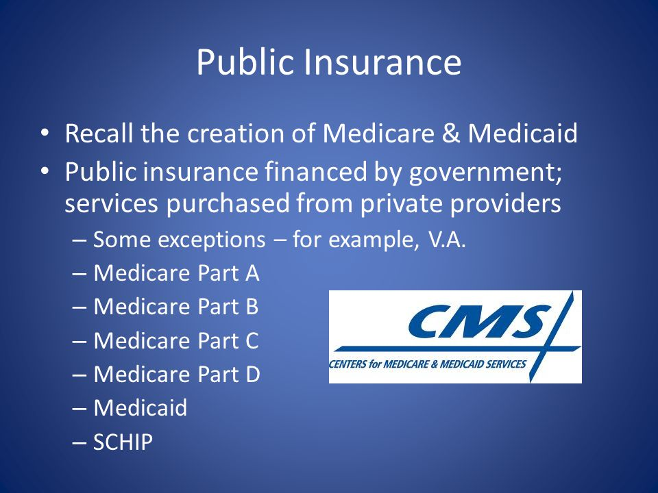 Public Insurance Recall the creation of Medicare & Medicaid Public insurance financed by government; services purchased from private providers – Some