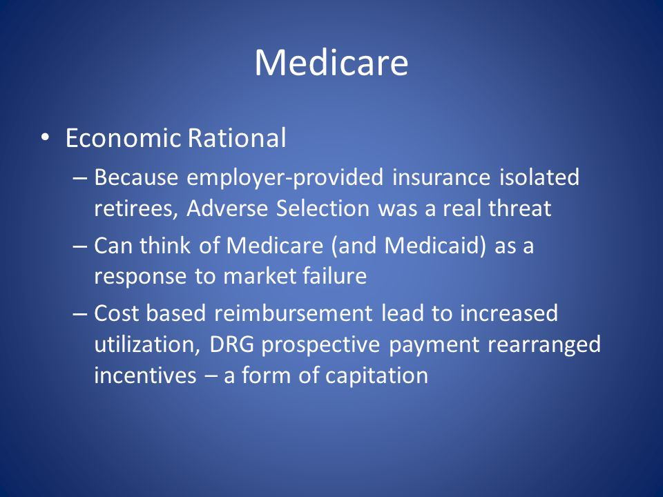 Medicare Economic Rational – Because employer-provided insurance isolated retirees, Adverse Selection was a real threat – Can think of Medicare (and M