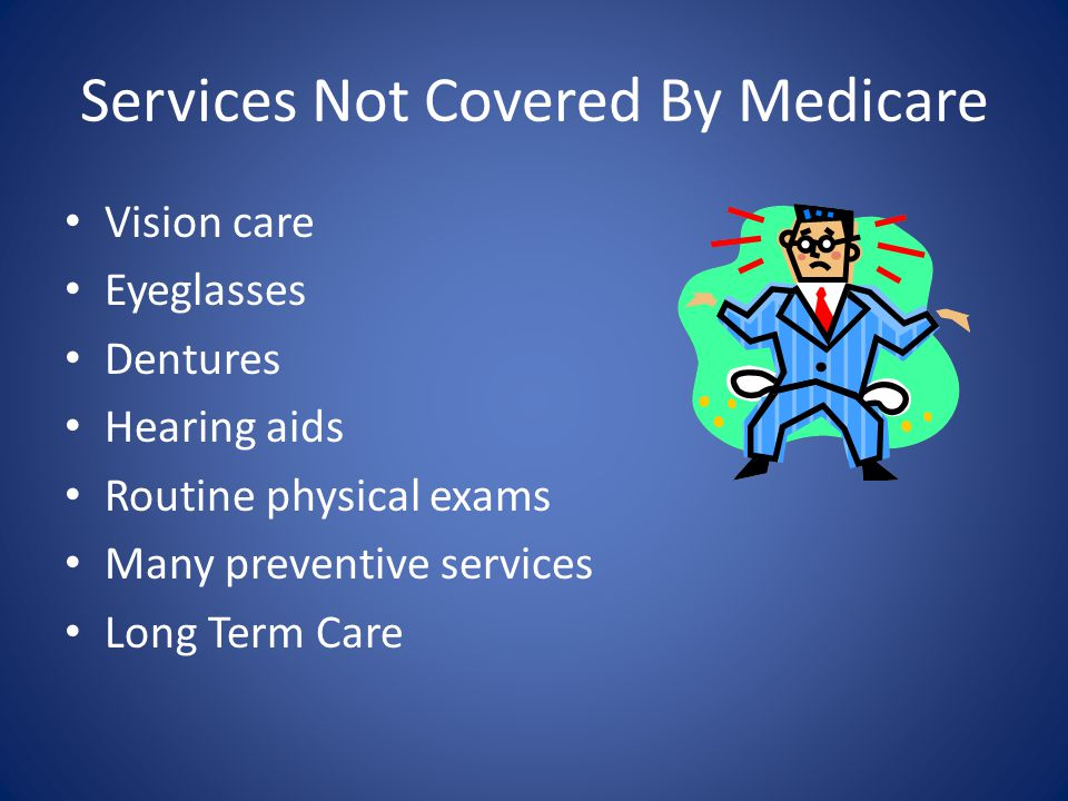 Services Not Covered By Medicare Vision care Eyeglasses Dentures Hearing aids Routine physical exams Many preventive services Long Term Care