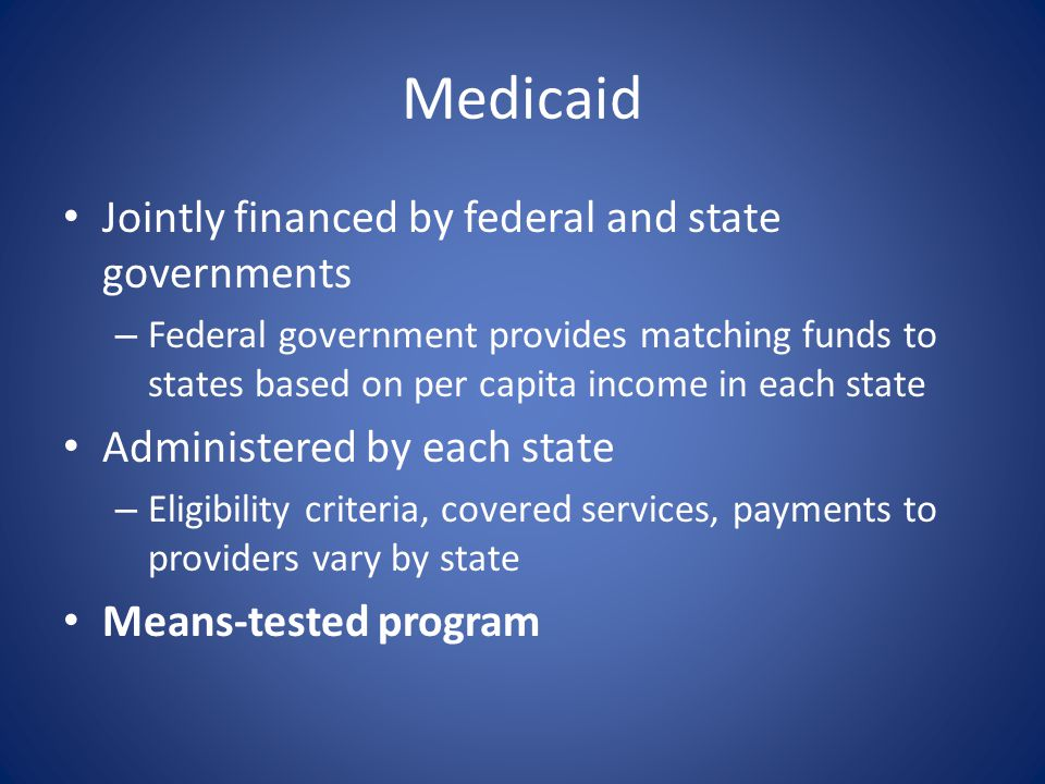 Medicaid Jointly financed by federal and state governments – Federal government provides matching funds to states based on per capita income in each s