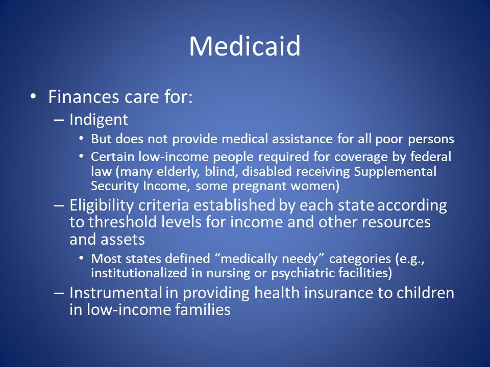 Medicaid Finances care for: – Indigent But does not provide medical assistance for all poor persons Certain low-income people required for coverage by