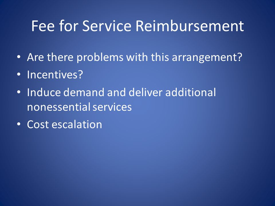 Fee for Service Reimbursement Are there problems with this arrangement? Incentives? Induce demand and deliver additional nonessential services Cost es