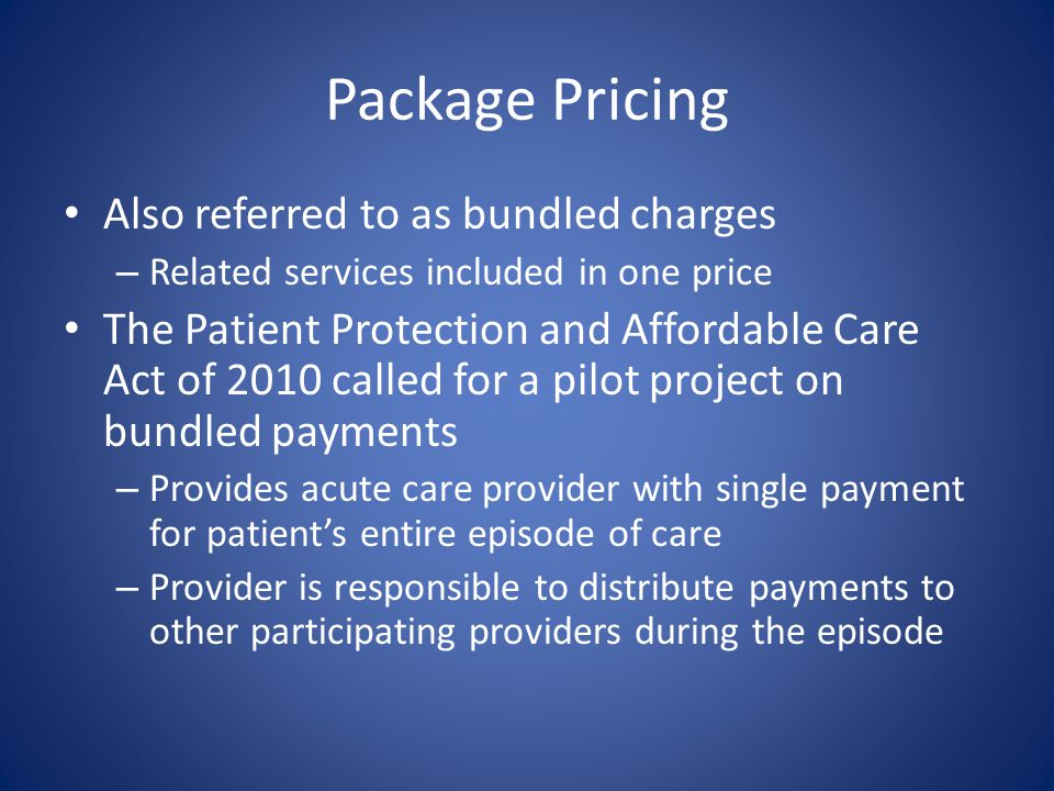 Package Pricing Also referred to as bundled charges – Related services included in one price The Patient Protection and Affordable Care Act of 2010 ca