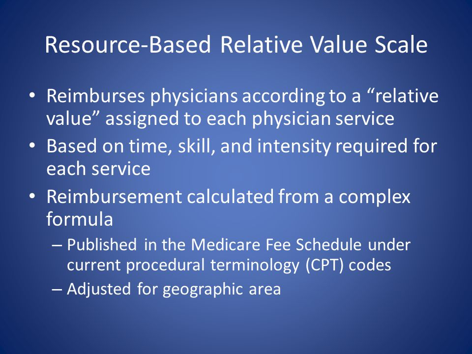 "Resource-Based Relative Value Scale Reimburses physicians according to a ""relative value"" assigned to each physician service Based on time, skill, and"