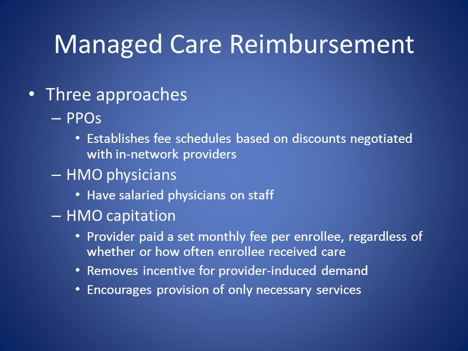 Managed Care Reimbursement Three approaches – PPOs Establishes fee schedules based on discounts negotiated with in-network providers – HMO physicians