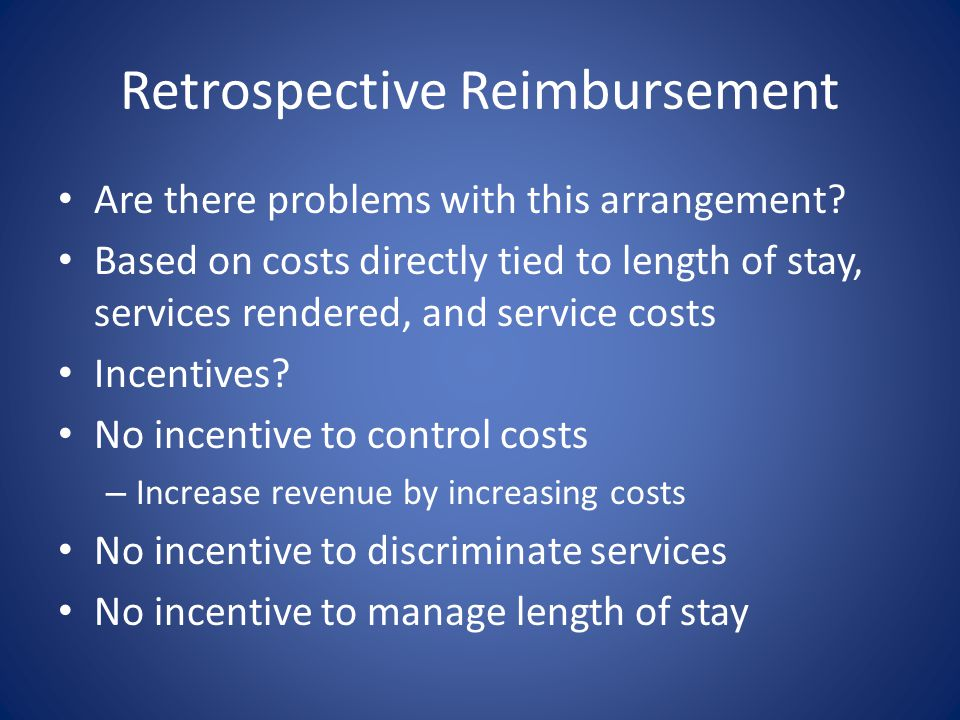 Retrospective Reimbursement Are there problems with this arrangement? Based on costs directly tied to length of stay, services rendered, and service c