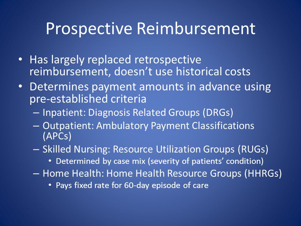 Prospective Reimbursement Has largely replaced retrospective reimbursement, doesn't use historical costs Determines payment amounts in advance using p