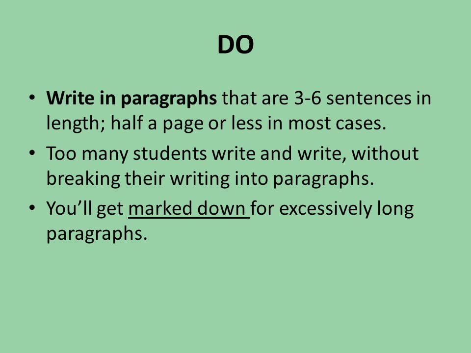 DO Write in paragraphs that are 3-6 sentences in length; half a page or less in most cases. Too many students write and write, without breaking their