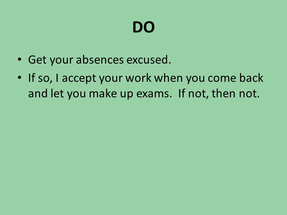 DO Get your absences excused. If so, I accept your work when you come back and let you make up exams. If not, then not.