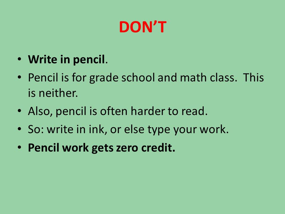 DON'T Write in pencil. Pencil is for grade school and math class. This is neither. Also, pencil is often harder to read. So: write in ink, or else typ