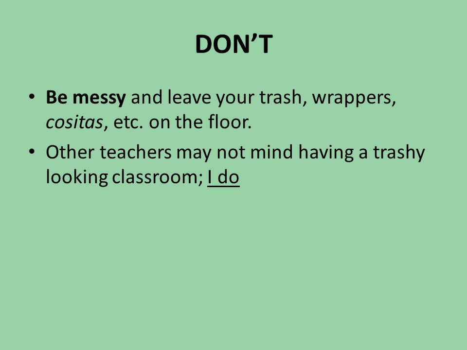 DON'T Be messy and leave your trash, wrappers, cositas, etc. on the floor. Other teachers may not mind having a trashy looking classroom; I do